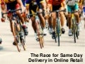 The Race for Same Day Delivery in Online Retail