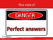 The risk of perfect answers