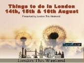 Things To Do in London 14th, 15th & 16th August