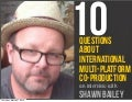 10 Questions About International Multi-Platform Co-Production - An Interview With Shawn Bailey