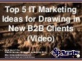 Top 5 IT Marketing Ideas for Drawing in New B2B Clients (Video) (Slides)