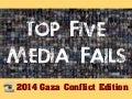 Top Five Media Fails, Gaza Conflict Edition