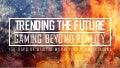 Trending The Future - Gaming Beyond Reality