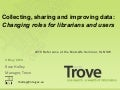 Trove: Collecting, Sharing and Improving Digital Data: Changing roles of librarians and users. 4 May 2010. Rose Holley