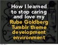 How I learned to stop caring and love my Rube Goldberg Tumblr theme development environment