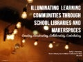 Illuminating  Learning Communities Through School Libraries and MakerspacesCreating, Constructing, Collaborating, Contributing