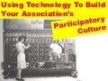 Using Technology To Build Your Association's Participatory Culture