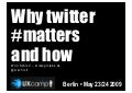 Why twitter matters and how (UXCamp Berlin 2009)