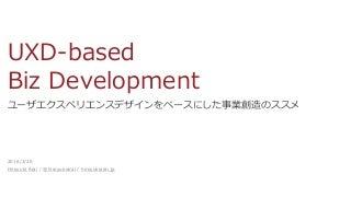 UXD-based Biz Development / ユーザエクスペリエンスデザインをベースにした事業創造のススメ