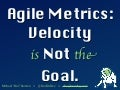 Velocity is not the Goal