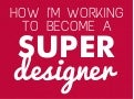How I'm working to become a super designer