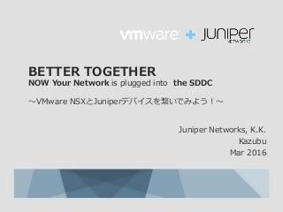 BETTER TOGETHER  〜VMware NSXとJuniperデバイスを繋いでみよう!〜