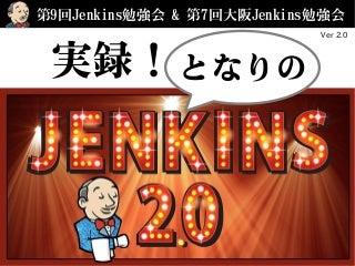 「実録!となりのJenkins2.0」 - 第7回大阪 / 第9回(東京)Jenkins勉強会 #jenkinsstudy