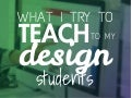 What I try to teach to my design students