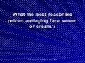What the best reasonble priced antiaging face serem or cream.?