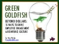 What's Your Green Goldfish - Beyond Dollars: 15 Ways to Drive Employee Engagement and Reinforce Culture