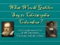What would galileo say to christopher columbus