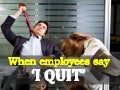 When employees say 'I Quit'