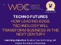 Techno Futures: How Leading Edge Technology will Transform Business in the Next Century (WOC 2014)