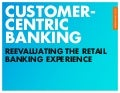 Customer-Centric Banking: Reevaluating The Retail Banking Experience