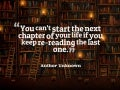 """You can't start the next chapter of your life if you keep re-reading the last one."" ~ Author Unknown"