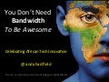 You Don't Need Bandwidth To Be Awesome