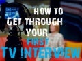 Your First TV Interview: Techniques for Getting Through Your TV Interviews