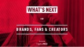 What's Next for Brands, Fans & Creators