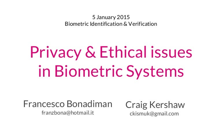 biometric technology ethical and privacy issues There are a number of ethical issues centering on biometrics, but those issues concerning privacy rights of individuals and personal identification receive the most attention one concern is about the ownership of the stored biometric data.