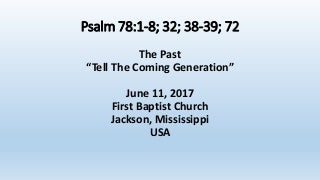 06-11-17, Psalm 78;1-8 & 32 & 38-39 & 72, Tell The Coming Generation