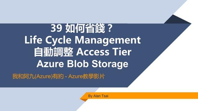我和阿九Azure有約 39 Azure Blob Storage 如何省錢?設定 Access Tier 以及透過 Lifecycle Management 自動調整 (Alan Tsai 的學習筆記)