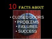 10-FACTS ABOUT CLOSED DOORS, PROBLEMS, FAILURES AND SUCCESS