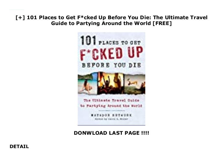 The Ultimate Travel Guide to Partying Around the World 101 Places to Get F*cked Up Before You Die