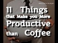 11 Things that Make you More Productive than Coffee