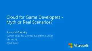Cloud for Game Developers - Myth or Real Scenarios?