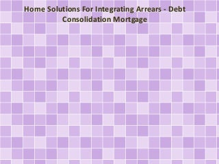 Home Solutions For Integrating Arrears - Debt Consolidation Mortgage