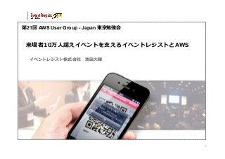 第21回 AWS User Group - Japan 東京勉強会 - 来場者10万⼈人超えイベントを⽀支えるイベントレジストとAWS