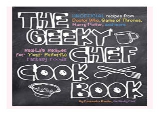 The Geeky Chef Cookbook Real-Life Recipes for. Your Favorite Fantasy Foods - Unofficial Recipes from Doctor Who, Game of Thrones, Harry Potter, and more 654