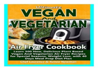 Ultimate Vegan and Vegetarian Air Fryer Cookbook Learn 300 New, Delicious Plant Based Vegan And Vegetarian Air Fryer Recipes for. Special Seasons, Weight Loss, with 40 Days Meal Prep Diet Plan 522