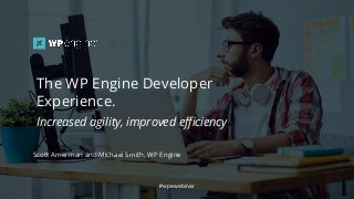 The WP Engine Developer Experience. Increased agility, improved efficiency.