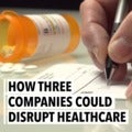 How Three Companies Could Disrupt Healthcare