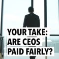 Your Take: Are CEOS Paid Fairly?