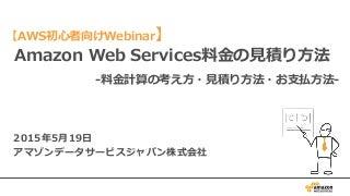 AWS 初心者向けWebinar Amazon Web Services料金の見積り方法 -料金計算の考え方・見積り方法・お支払方法-