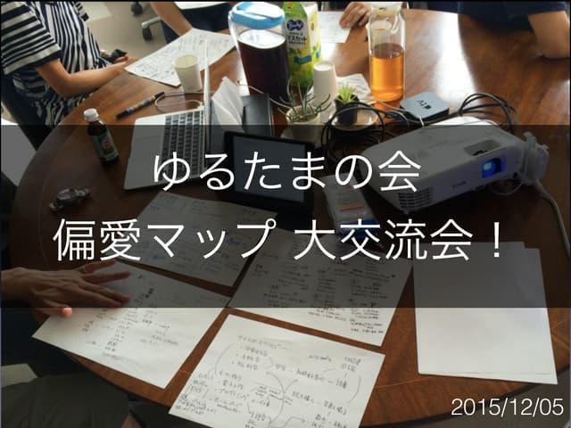 偏愛マップ交流会(ゆるたまの会)20151205