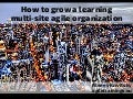 How to grow learning multi-site agile organizations