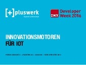 Innovationsmotoren für IoT - DWX 2016 - Pluswerk