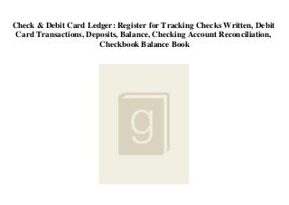 Check & Debit Card Ledger Register for Tracking Checks Written Debit Card Transactions Deposits Balance Checking Account Reconciliation Checkbook Balance Book