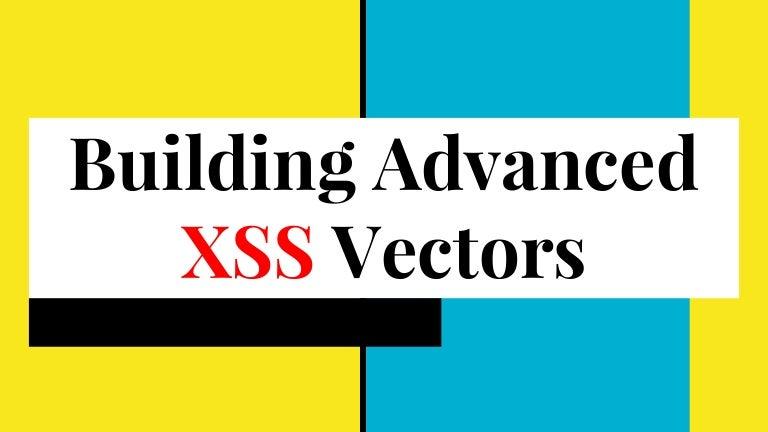 Building Advanced XSS Vectors