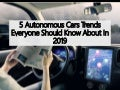 5 Autonomous Cars Trends Everyone Should Know About In 2019