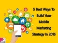 5 Best Ways To Build Your Mobile Marketing Strategy In 2016
